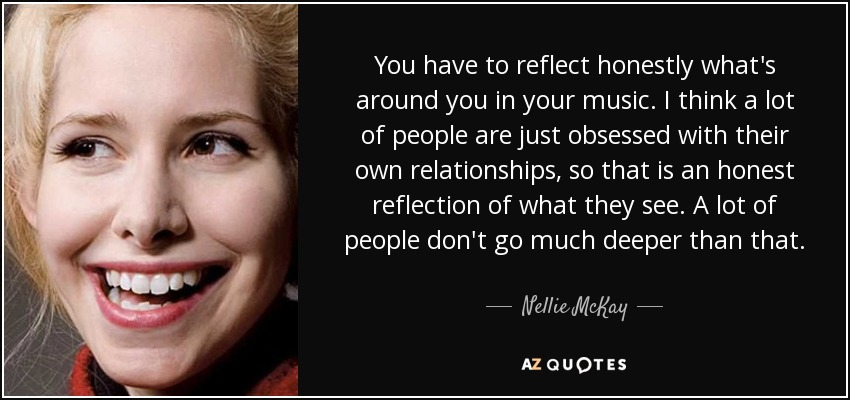 You have to reflect honestly what's around you in your music. I think a lot of people are just obsessed with their own relationships, so that is an honest reflection of what they see. A lot of people don't go much deeper than that. - Nellie McKay
