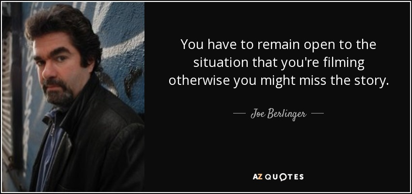 You have to remain open to the situation that you're filming otherwise you might miss the story. - Joe Berlinger