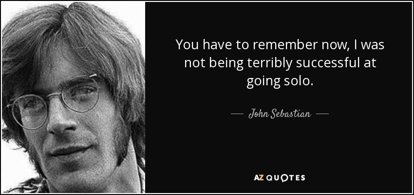 You have to remember now, I was not being terribly successful at going solo. - John Sebastian