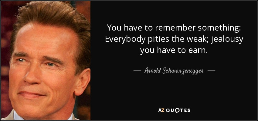 You have to remember something: Everybody pities the weak; jealousy you have to earn. - Arnold Schwarzenegger