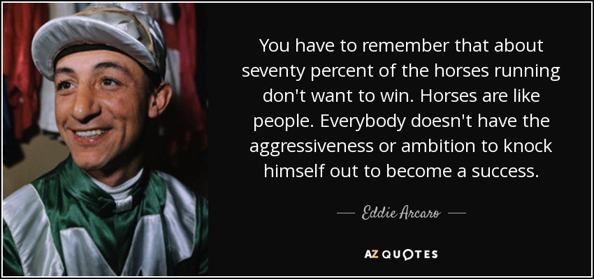 You have to remember that about seventy percent of the horses running don't want to win. Horses are like people. Everybody doesn't have the aggressiveness or ambition to knock himself out to become a success. - Eddie Arcaro