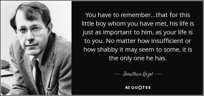 You have to remember. . .that for this little boy whom you have met, his life is just as important to him, as your life is to you. No matter how insufficient or how shabby it may seem to some, it is the only one he has. - Jonathan Kozol