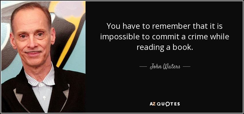 You have to remember that it is impossible to commit a crime while reading a book. - John Waters