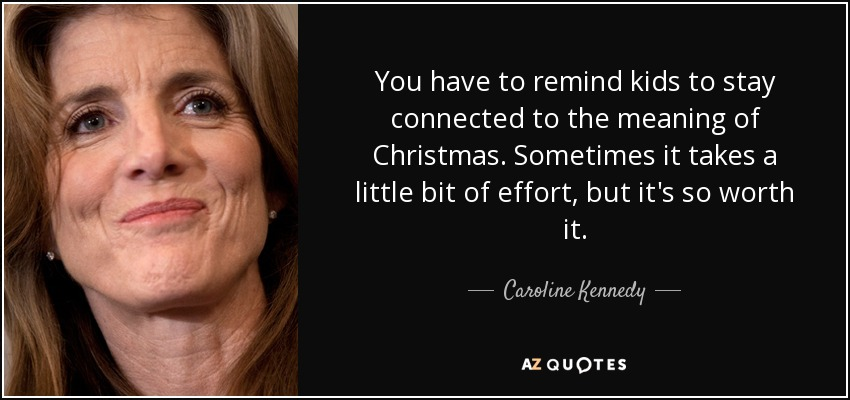 You have to remind kids to stay connected to the meaning of Christmas. Sometimes it takes a little bit of effort, but it's so worth it. - Caroline Kennedy