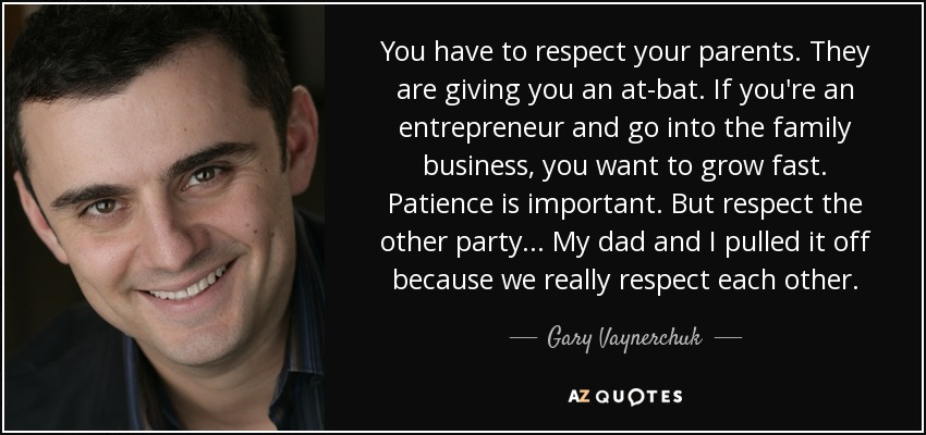 You have to respect your parents. They are giving you an at-bat. If you're an entrepreneur and go into the family business, you want to grow fast. Patience is important. But respect the other party... My dad and I pulled it off because we really respect each other. - Gary Vaynerchuk
