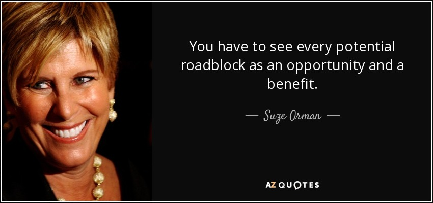 You have to see every potential roadblock as an opportunity and a benefit. - Suze Orman