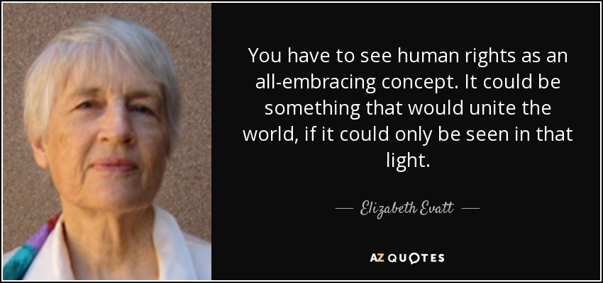 You have to see human rights as an all-embracing concept. It could be something that would unite the world, if it could only be seen in that light. - Elizabeth Evatt