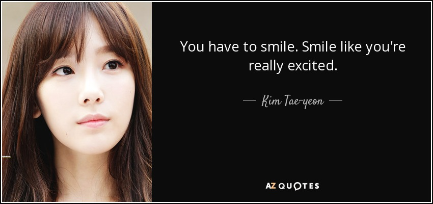 You have to smile. Smile like you're really excited. - Kim Tae-yeon