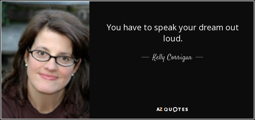 You have to speak your dream out loud. - Kelly Corrigan
