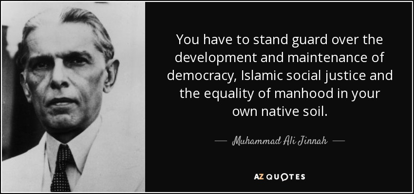 You have to stand guard over the development and maintenance of democracy, Islamic social justice and the equality of manhood in your own native soil. - Muhammad Ali Jinnah