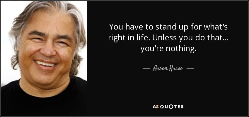 You have to stand up for what's right in life. Unless you do that... you're nothing. - Aaron Russo