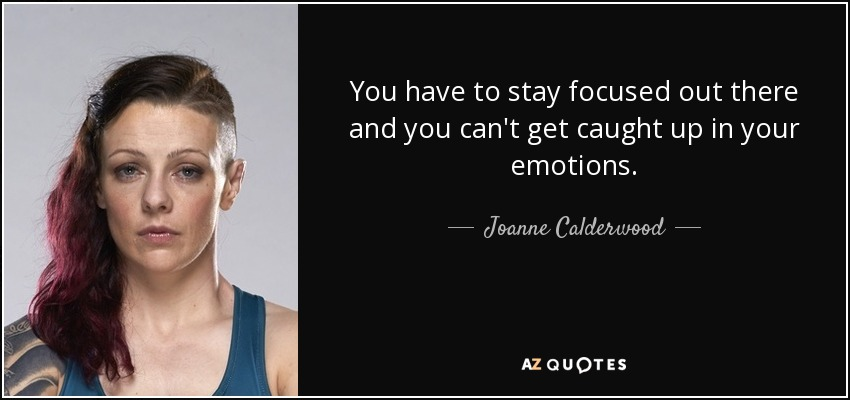You have to stay focused out there and you can't get caught up in your emotions. - Joanne Calderwood