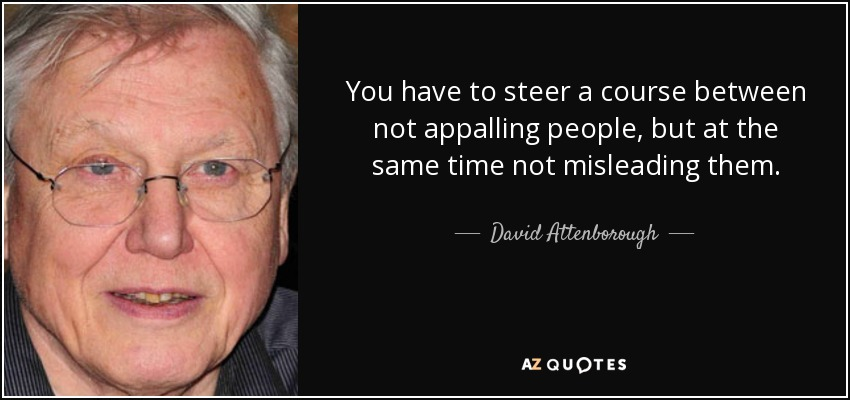 You have to steer a course between not appalling people, but at the same time not misleading them. - David Attenborough