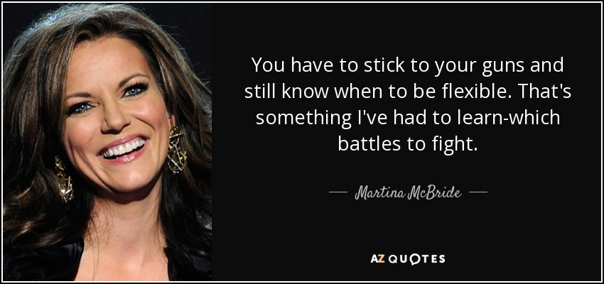 Martina Mcbride Quote You Have To Stick To Your Guns And Still Know