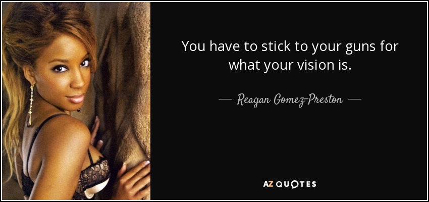 Reagan Gomez Preston Quote You Have To Stick To Your Guns For What