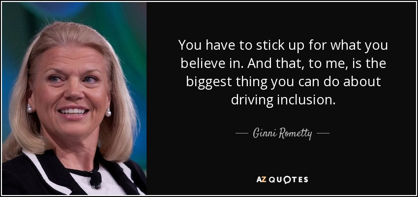 You have to stick up for what you believe in. And that, to me, is the biggest thing you can do about driving inclusion. - Ginni Rometty