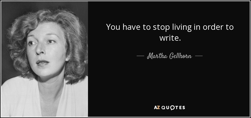 You have to stop living in order to write. - Martha Gellhorn