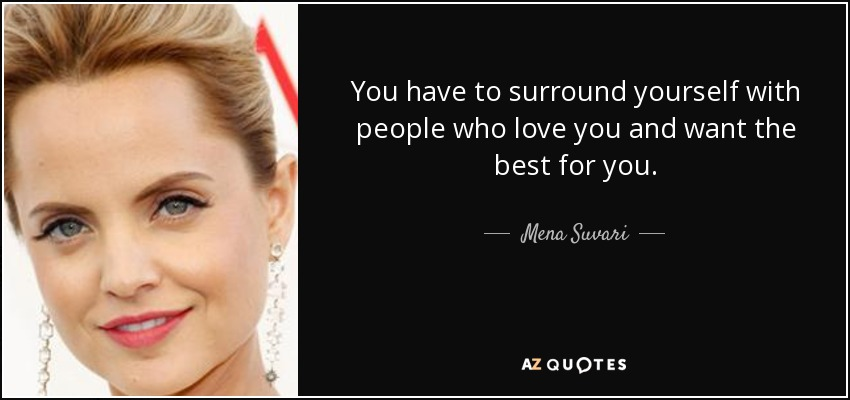 You have to surround yourself with people who love you and want the best for you. - Mena Suvari