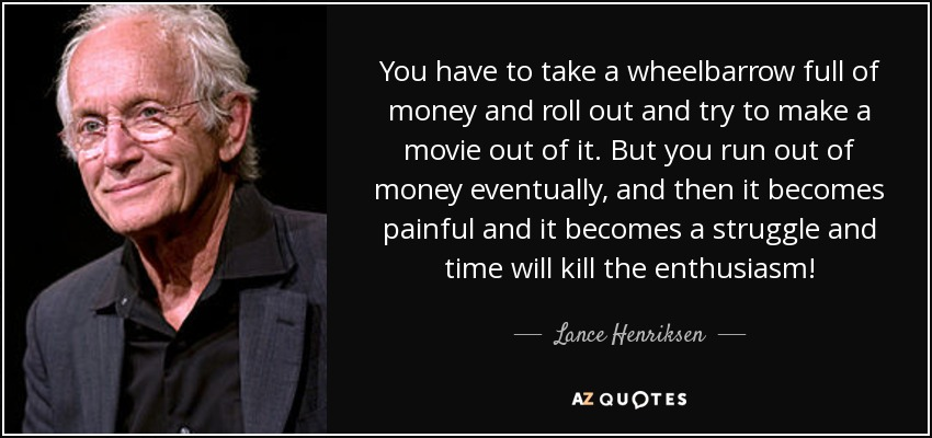 You have to take a wheelbarrow full of money and roll out and try to make a movie out of it. But you run out of money eventually, and then it becomes painful and it becomes a struggle and time will kill the enthusiasm! - Lance Henriksen