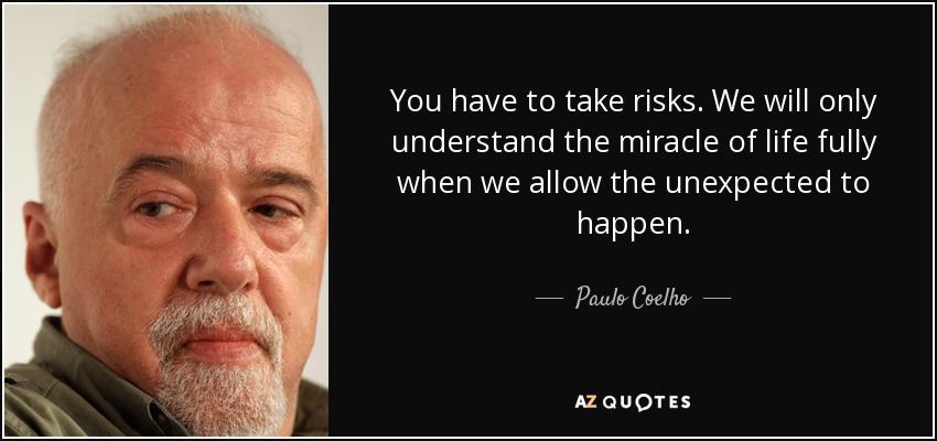 You have to take risks. We will only understand the miracle of life fully when we allow the unexpected to happen. - Paulo Coelho