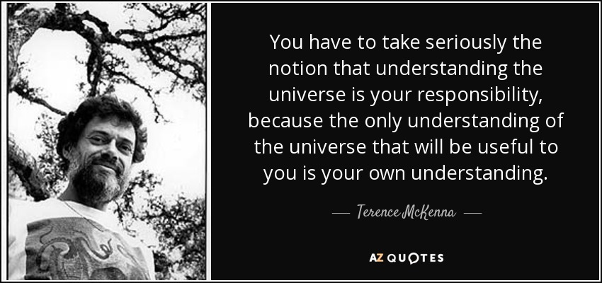 You have to take seriously the notion that understanding the universe is your responsibility, because the only understanding of the universe that will be useful to you is your own understanding. - Terence McKenna
