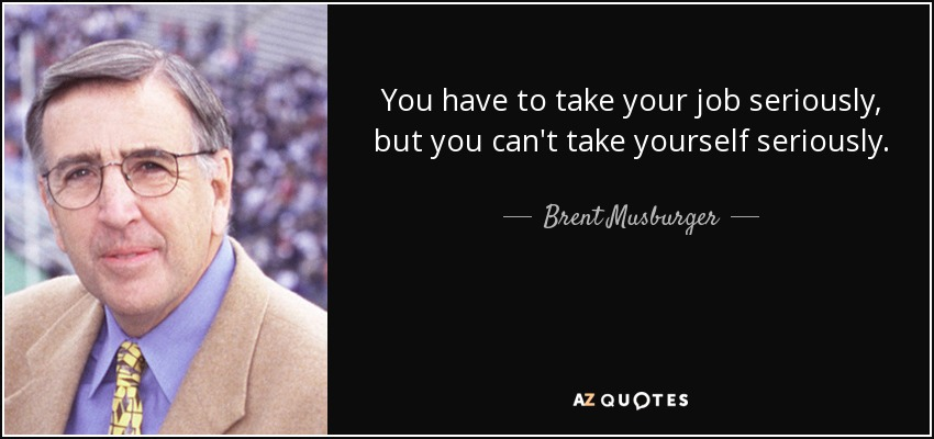You have to take your job seriously, but you can't take yourself seriously. - Brent Musburger