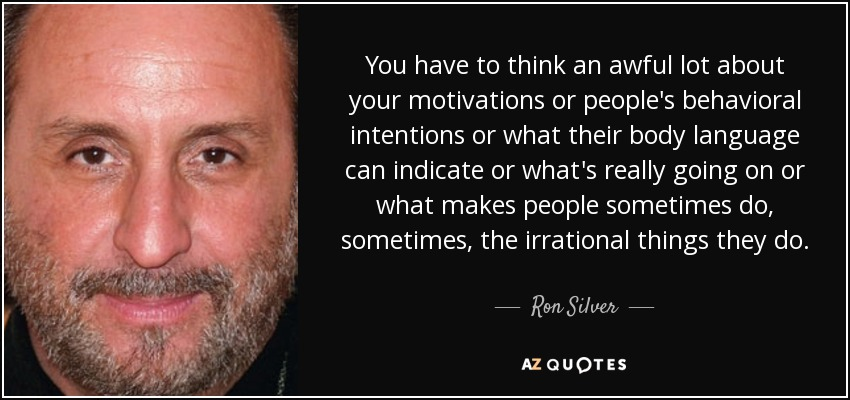 You have to think an awful lot about your motivations or people's behavioral intentions or what their body language can indicate or what's really going on or what makes people sometimes do, sometimes, the irrational things they do. - Ron Silver