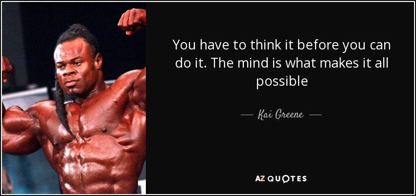 You Have To Think It Before You Can Do It. The Mind Is What Makes