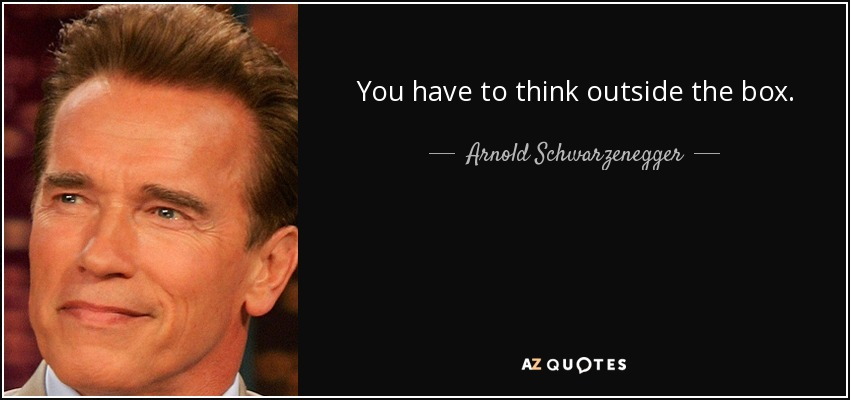 You have to think outside the box. - Arnold Schwarzenegger