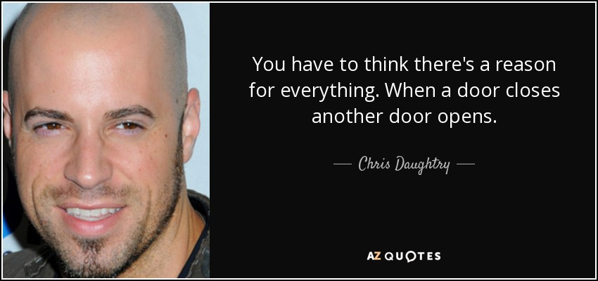 You have to think there's a reason for everything. When a door closes another door opens. - Chris Daughtry
