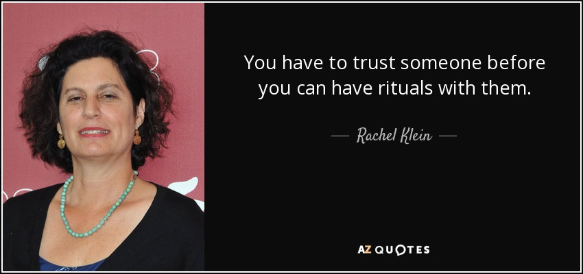You have to trust someone before you can have rituals with them. - Rachel Klein