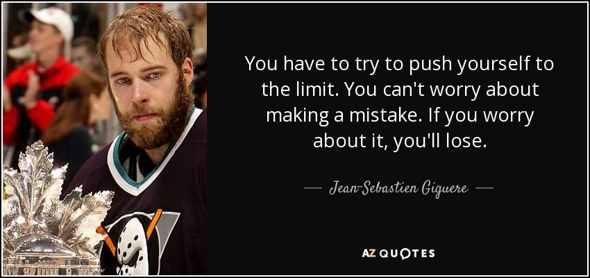 You have to try to push yourself to the limit. You can't worry about making a mistake. If you worry about it, you'll lose. - Jean-Sebastien Giguere