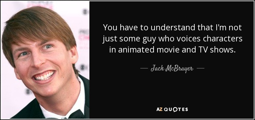 You have to understand that I'm not just some guy who voices characters in animated movie and TV shows. - Jack McBrayer