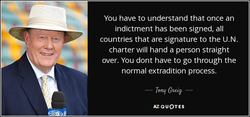 You have to understand that once an indictment has been signed, all countries that are signature to the U.N. charter will hand a person straight over. You dont have to go through the normal extradition process. - Tony Greig
