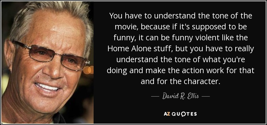 You have to understand the tone of the movie, because if it's supposed to be funny, it can be funny violent like the Home Alone stuff, but you have to really understand the tone of what you're doing and make the action work for that and for the character. - David R. Ellis