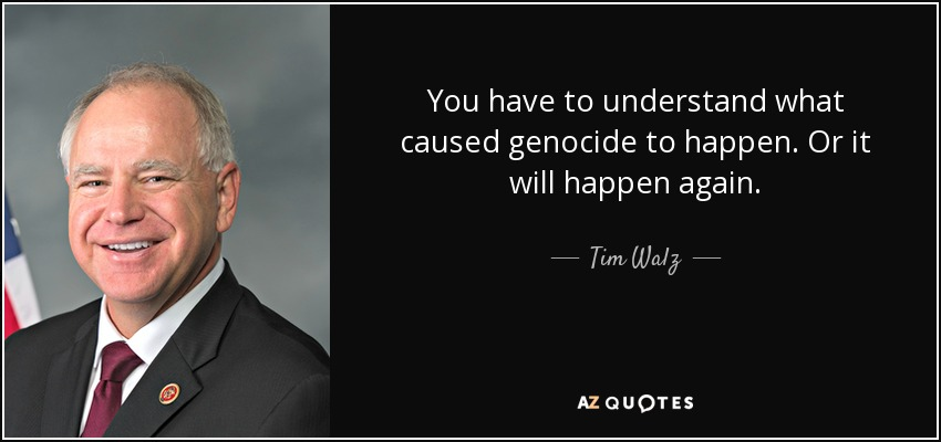You have to understand what caused genocide to happen. Or it will happen again. - Tim Walz