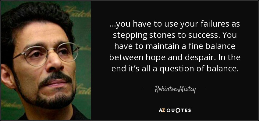 ...you have to use your failures as stepping stones to success. You have to maintain a fine balance between hope and despair. In the end it's all a question of balance. - Rohinton Mistry