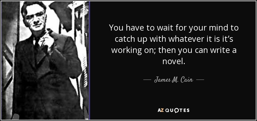 You have to wait for your mind to catch up with whatever it is it's working on; then you can write a novel. - James M. Cain
