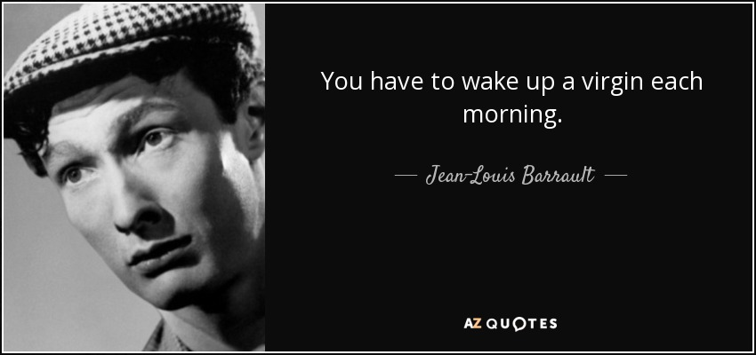 You have to wake up a virgin each morning. - Jean-Louis Barrault