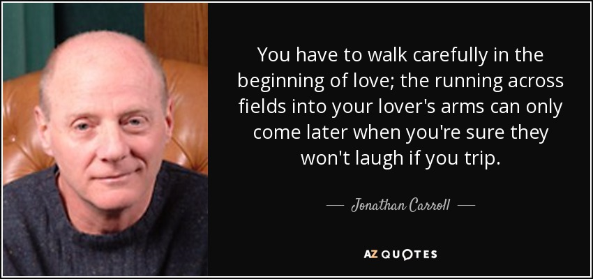 You have to walk carefully in the beginning of love; the running across fields into your lover's arms can only come later when you're sure they won't laugh if you trip. - Jonathan Carroll