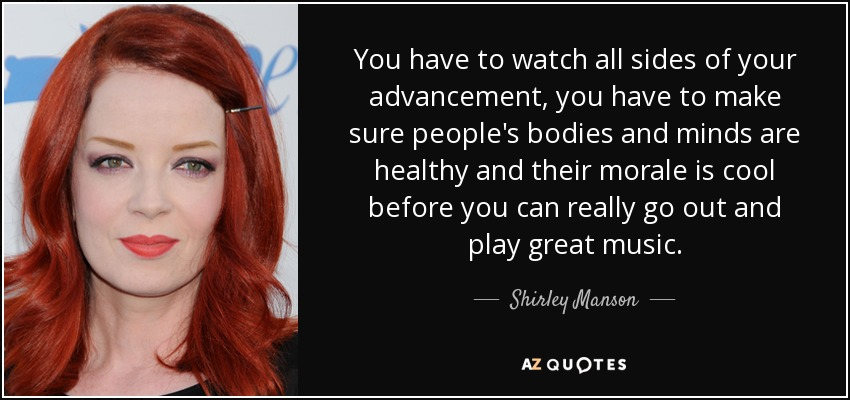 You have to watch all sides of your advancement, you have to make sure people's bodies and minds are healthy and their morale is cool before you can really go out and play great music. - Shirley Manson