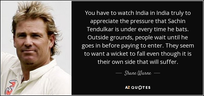 You have to watch India in India truly to appreciate the pressure that Sachin Tendulkar is under every time he bats. Outside grounds, people wait until he goes in before paying to enter. They seem to want a wicket to fall even though it is their own side that will suffer. - Shane Warne