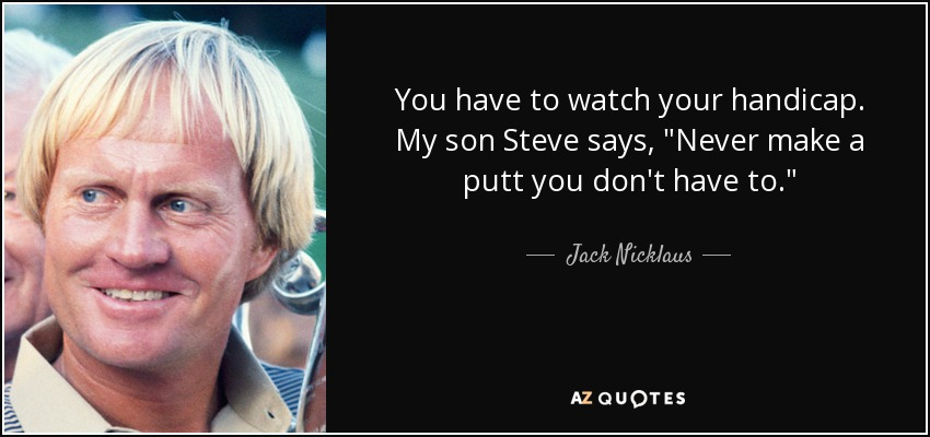 You have to watch your handicap. My son Steve says,