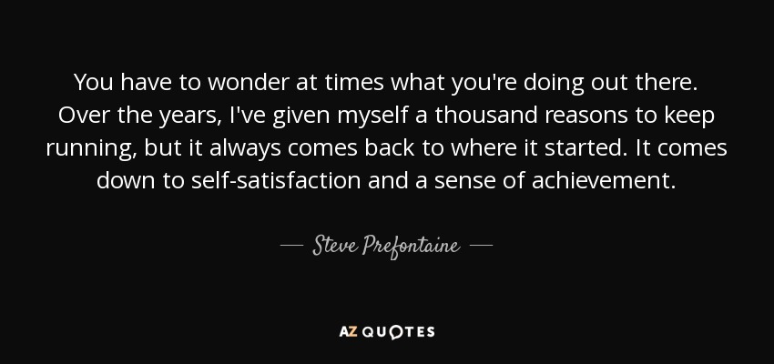 You have to wonder at times what you're doing out there. Over the years, I've given myself a thousand reasons to keep running, but it always comes back to where it started. It comes down to self-satisfaction and a sense of achievement. - Steve Prefontaine