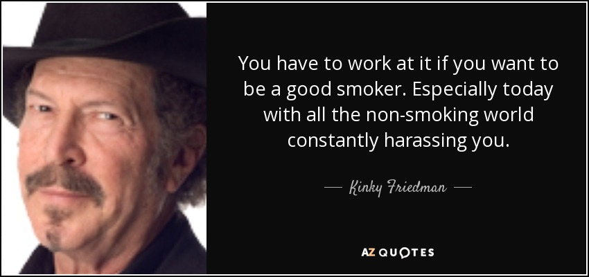 You have to work at it if you want to be a good smoker. Especially today with all the non-smoking world constantly harassing you. - Kinky Friedman