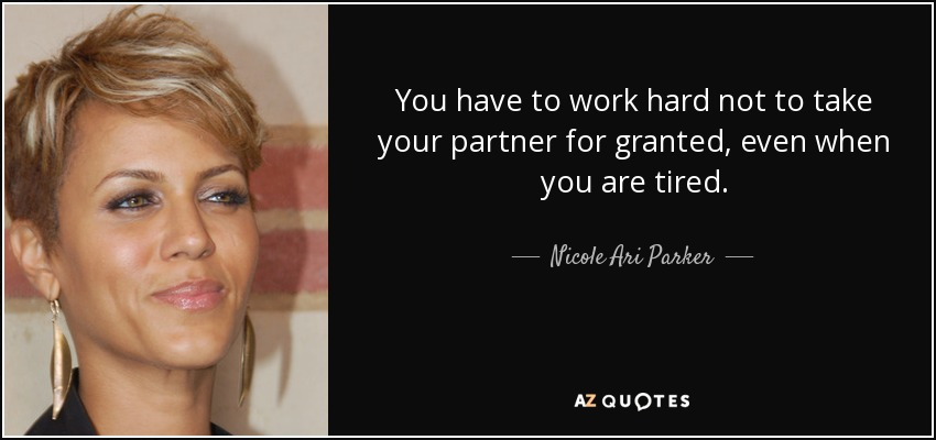 You have to work hard not to take your partner for granted, even when you are tired. - Nicole Ari Parker