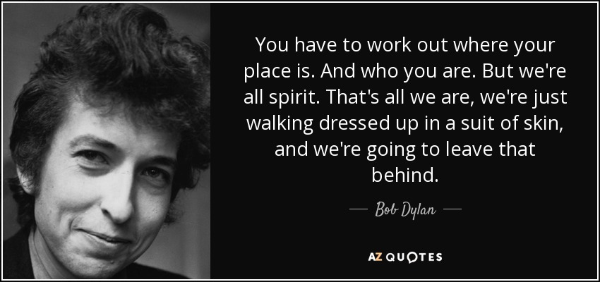 You have to work out where your place is. And who you are. But we're all spirit. That's all we are, we're just walking dressed up in a suit of skin, and we're going to leave that behind. - Bob Dylan
