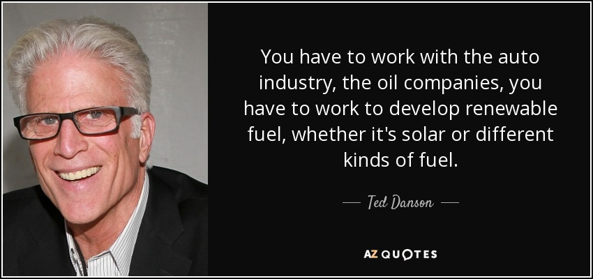 You have to work with the auto industry, the oil companies, you have to work to develop renewable fuel, whether it's solar or different kinds of fuel. - Ted Danson