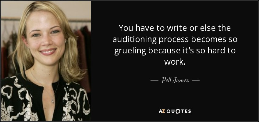 You have to write or else the auditioning process becomes so grueling because it's so hard to work. - Pell James
