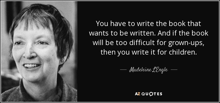 You have to write the book that wants to be written. And if the book will be too difficult for grown-ups, then you write it for children. - Madeleine L'Engle